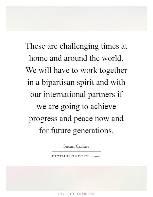 These are challenging times at home and around the world. We will have to work together in a bipartisan spirit and with our international partners if we are going to achieve progress and peace now and for future generations Picture Quote #1