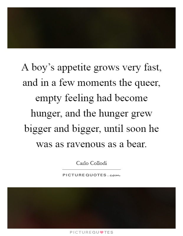 A boy's appetite grows very fast, and in a few moments the queer, empty feeling had become hunger, and the hunger grew bigger and bigger, until soon he was as ravenous as a bear Picture Quote #1