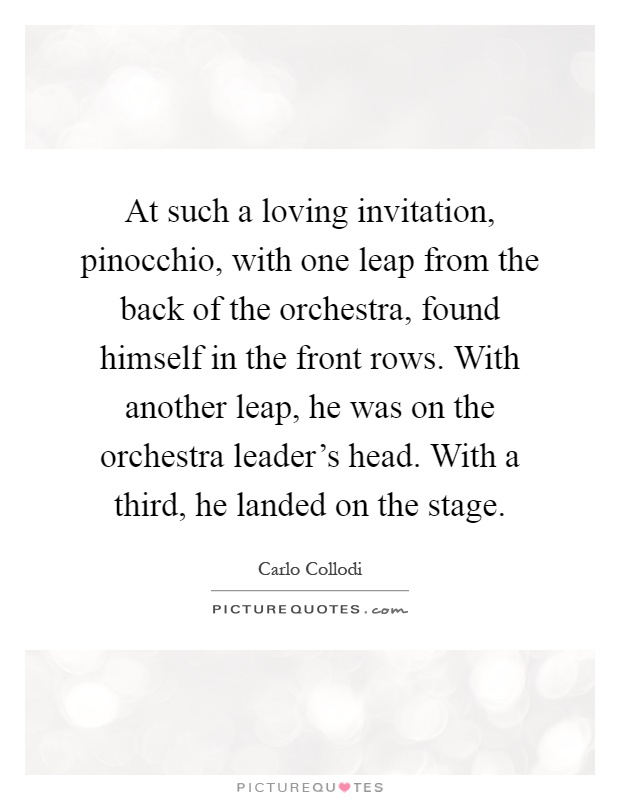 At such a loving invitation, pinocchio, with one leap from the back of the orchestra, found himself in the front rows. With another leap, he was on the orchestra leader's head. With a third, he landed on the stage Picture Quote #1
