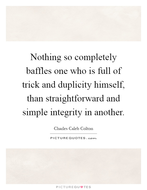 Nothing so completely baffles one who is full of trick and duplicity himself, than straightforward and simple integrity in another Picture Quote #1