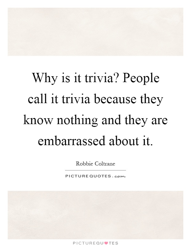 Why is it trivia? People call it trivia because they know nothing and they are embarrassed about it Picture Quote #1