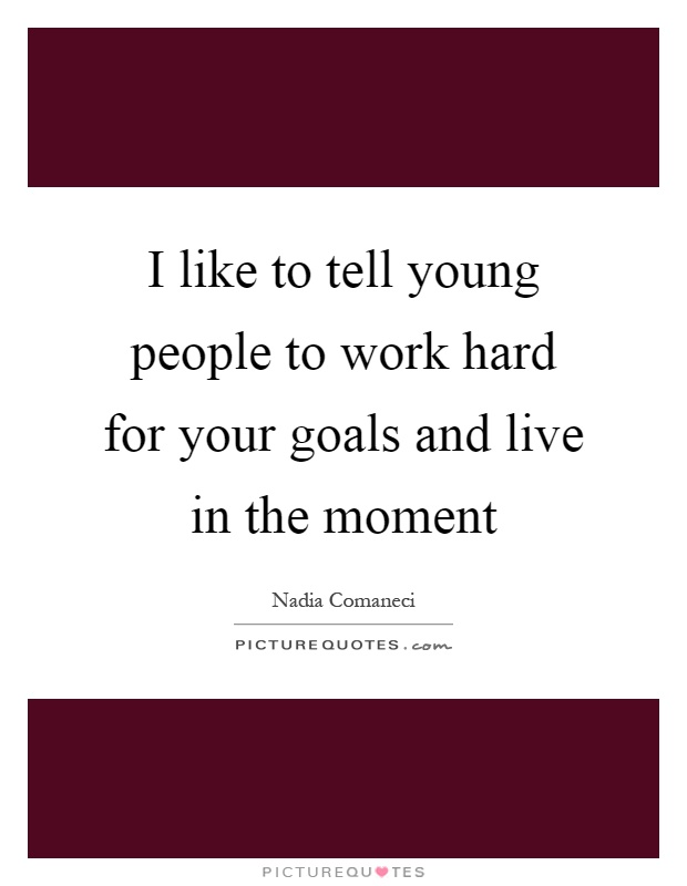 I like to tell young people to work hard for your goals and live in the moment Picture Quote #1