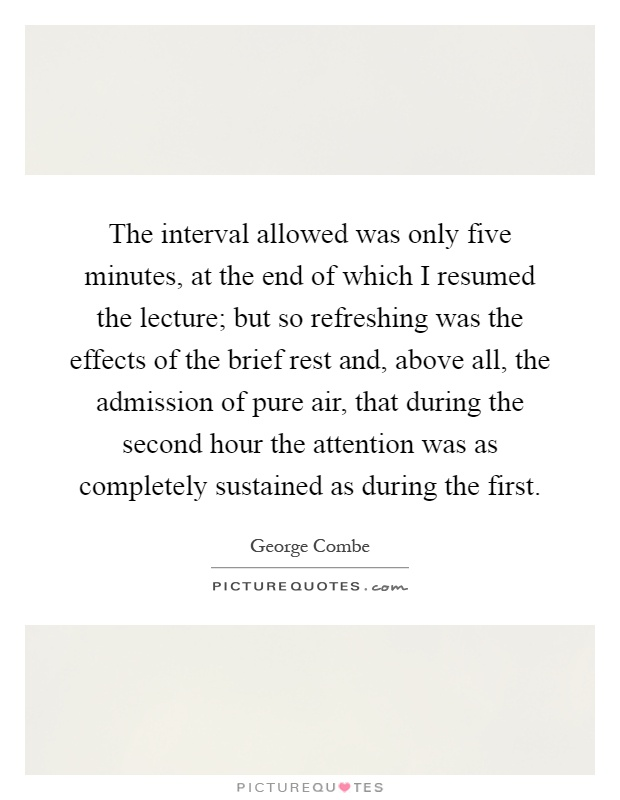 The interval allowed was only five minutes, at the end of which I resumed the lecture; but so refreshing was the effects of the brief rest and, above all, the admission of pure air, that during the second hour the attention was as completely sustained as during the first Picture Quote #1