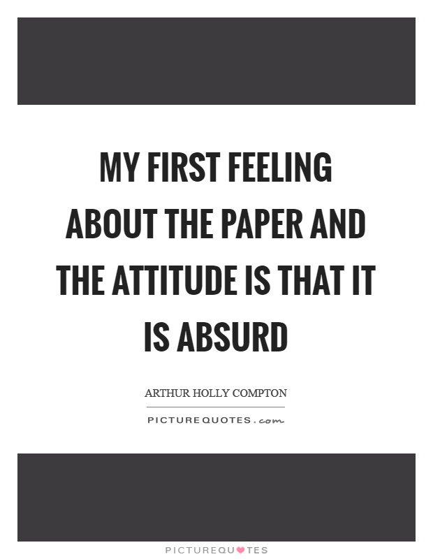 My first feeling about the paper and the attitude is that it is absurd Picture Quote #1