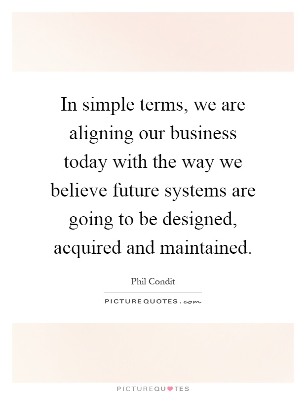 In simple terms, we are aligning our business today with the way we believe future systems are going to be designed, acquired and maintained Picture Quote #1