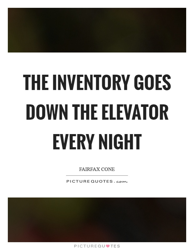 The inventory goes down the elevator every night Picture Quote #1