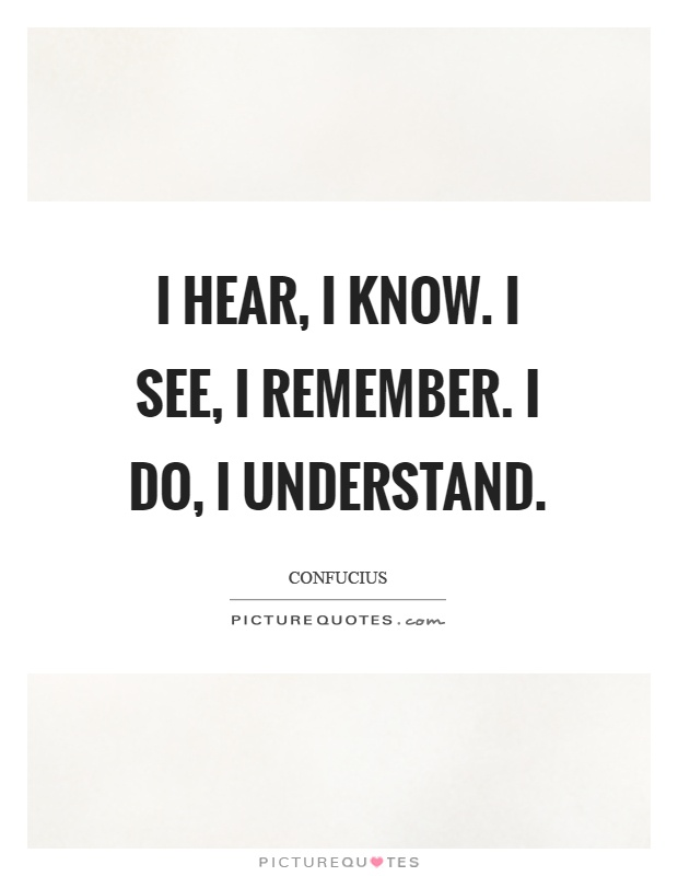 I hear, I know. I see, I remember. I do, I understand Picture Quote #1