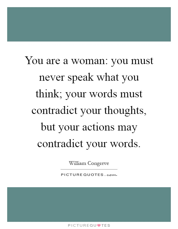 You are a woman: you must never speak what you think; your words must contradict your thoughts, but your actions may contradict your words Picture Quote #1