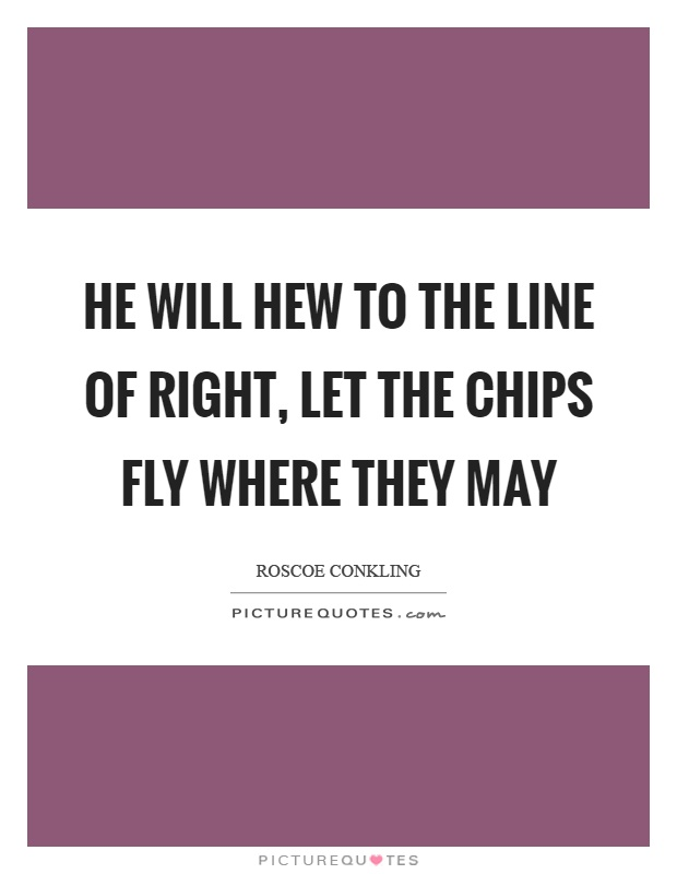 He will hew to the line of right, let the chips fly where they may Picture Quote #1