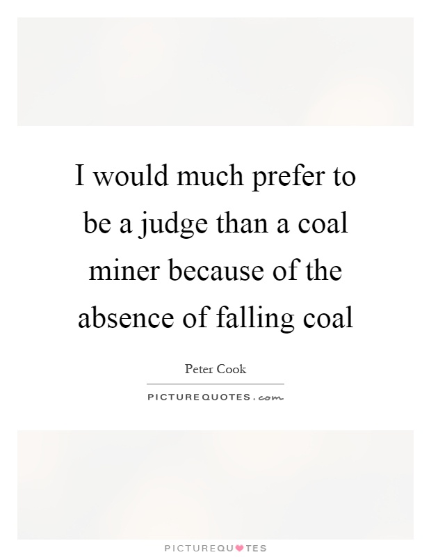 I would much prefer to be a judge than a coal miner because of the absence of falling coal Picture Quote #1