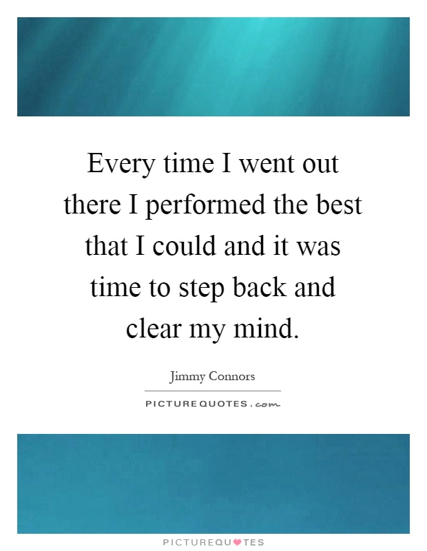 Every time I went out there I performed the best that I could and it was time to step back and clear my mind Picture Quote #1
