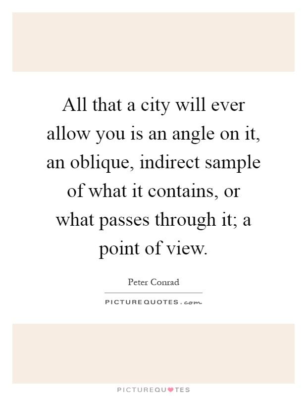 All that a city will ever allow you is an angle on it, an oblique, indirect sample of what it contains, or what passes through it; a point of view Picture Quote #1