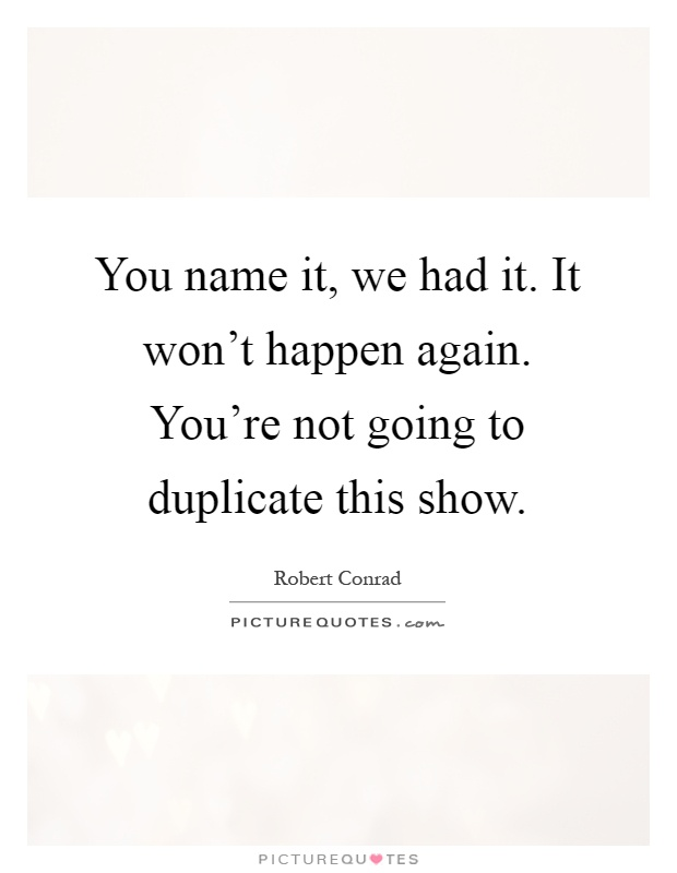 You name it, we had it. It won't happen again. You're not going to duplicate this show Picture Quote #1