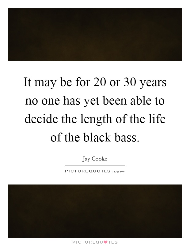 It may be for 20 or 30 years no one has yet been able to decide the length of the life of the black bass Picture Quote #1