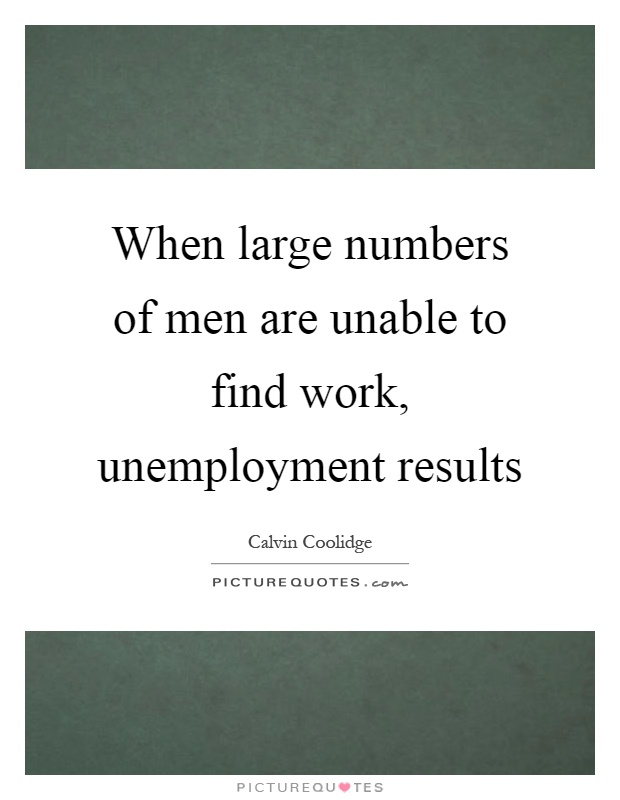 When large numbers of men are unable to find work, unemployment results Picture Quote #1
