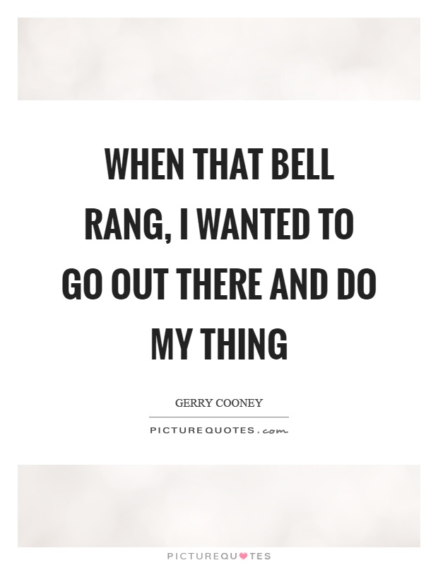 When that bell rang, I wanted to go out there and do my thing Picture Quote #1