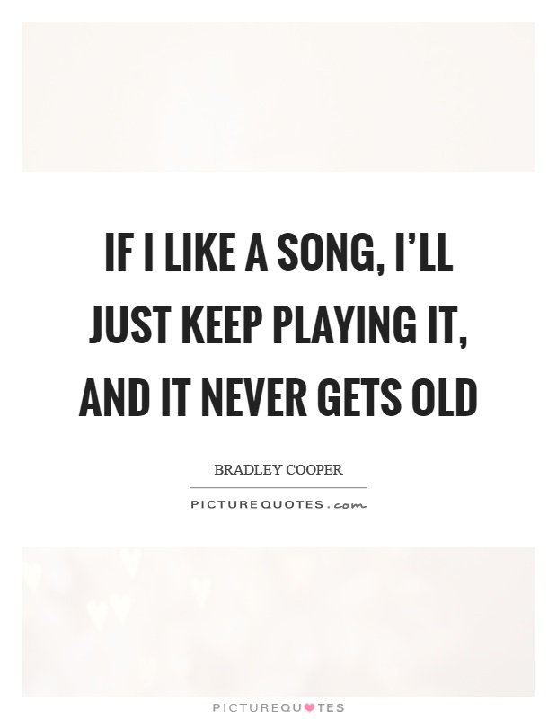 If I Like A Song I Ll Just Keep Playing It And It Never Gets