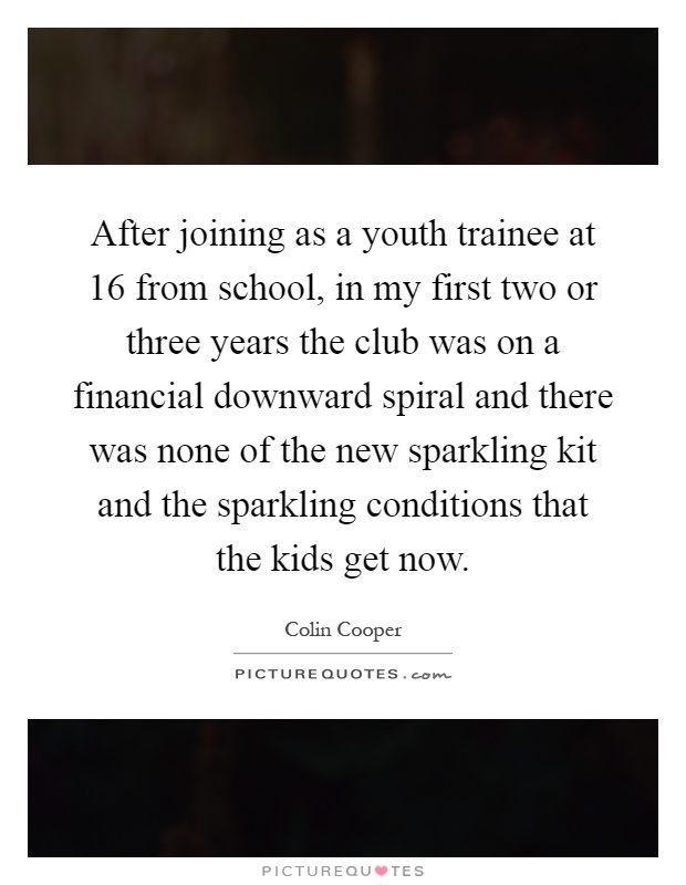 After joining as a youth trainee at 16 from school, in my first two or three years the club was on a financial downward spiral and there was none of the new sparkling kit and the sparkling conditions that the kids get now Picture Quote #1