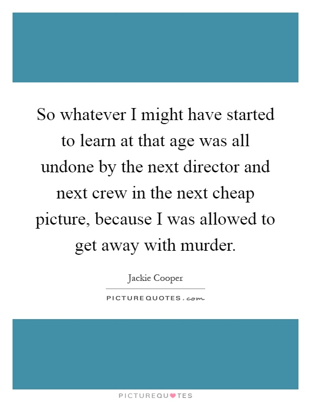 So whatever I might have started to learn at that age was all undone by the next director and next crew in the next cheap picture, because I was allowed to get away with murder Picture Quote #1