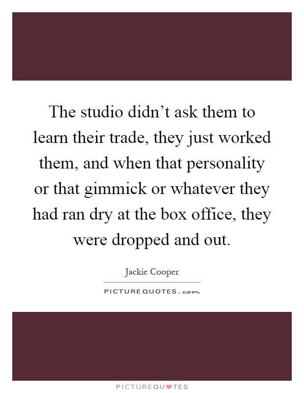 The studio didn't ask them to learn their trade, they just worked them, and when that personality or that gimmick or whatever they had ran dry at the box office, they were dropped and out Picture Quote #1