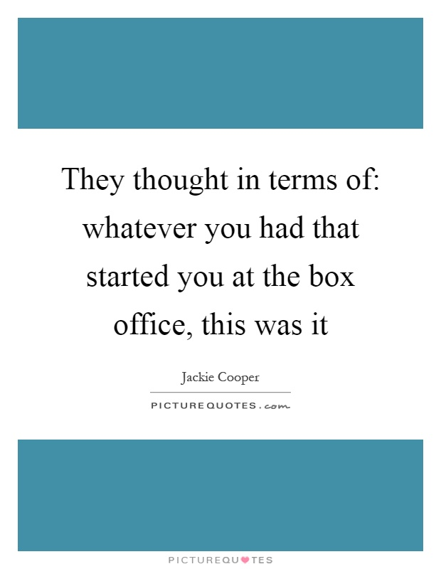 They thought in terms of: whatever you had that started you at the box office, this was it Picture Quote #1