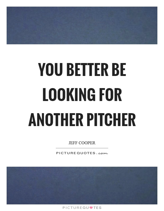You better be looking for another pitcher Picture Quote #1