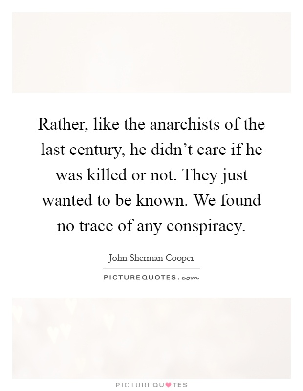 Rather, like the anarchists of the last century, he didn't care if he was killed or not. They just wanted to be known. We found no trace of any conspiracy Picture Quote #1
