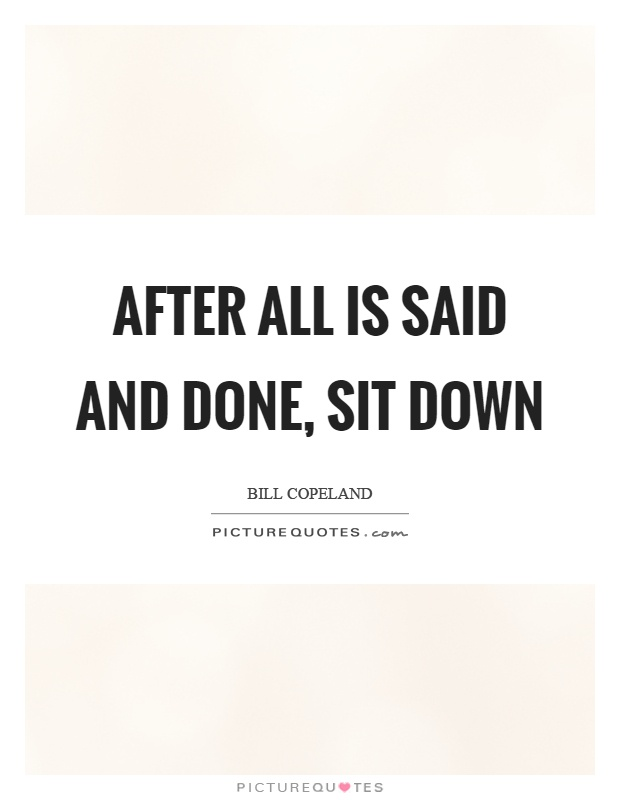 After all is said and done, sit down Picture Quote #1