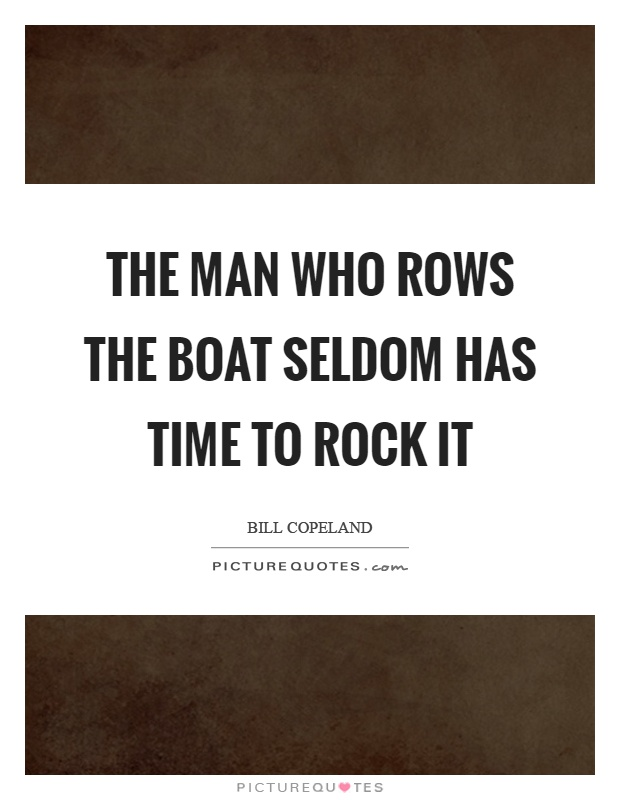 The man who rows the boat seldom has time to rock it Picture Quote #1