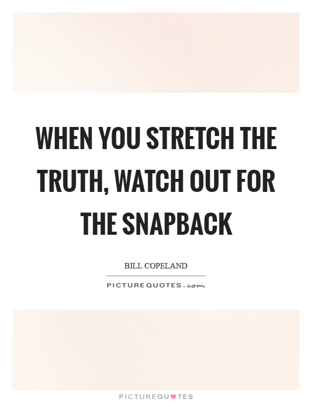 When you stretch the truth, watch out for the snapback Picture Quote #1