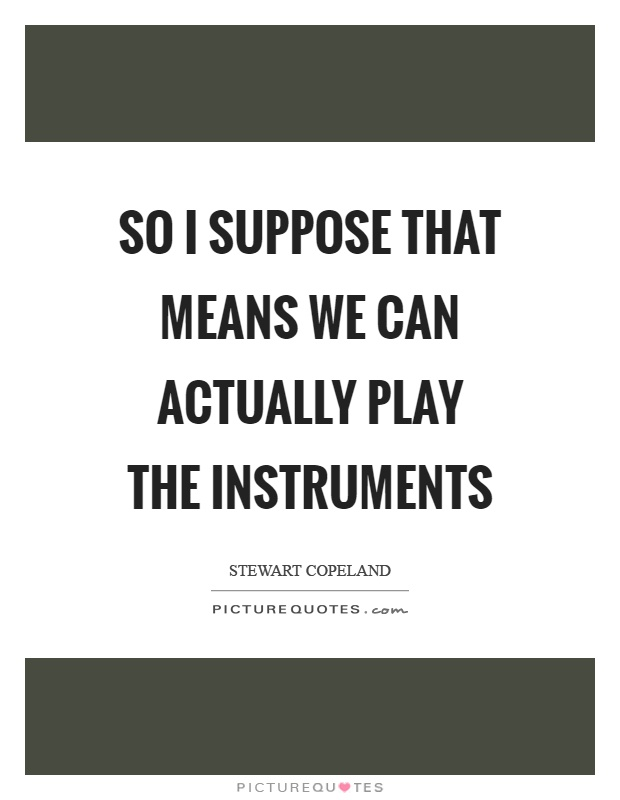 So I suppose that means we can actually play the instruments Picture Quote #1