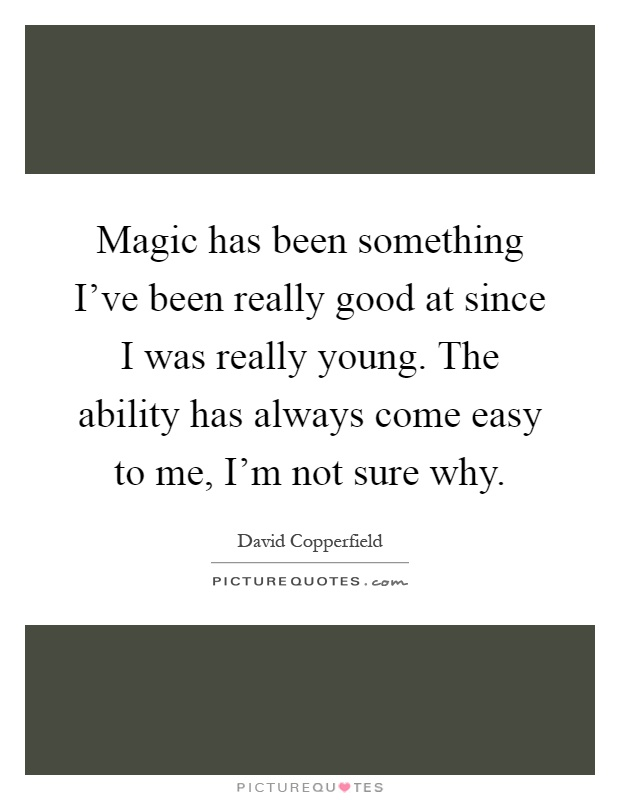 Magic has been something I've been really good at since I was really young. The ability has always come easy to me, I'm not sure why Picture Quote #1