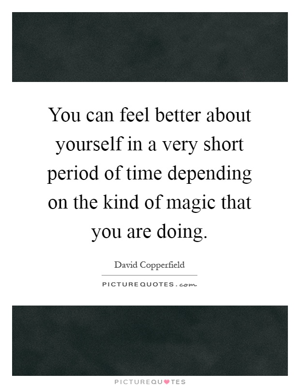 You can feel better about yourself in a very short period of time depending on the kind of magic that you are doing Picture Quote #1