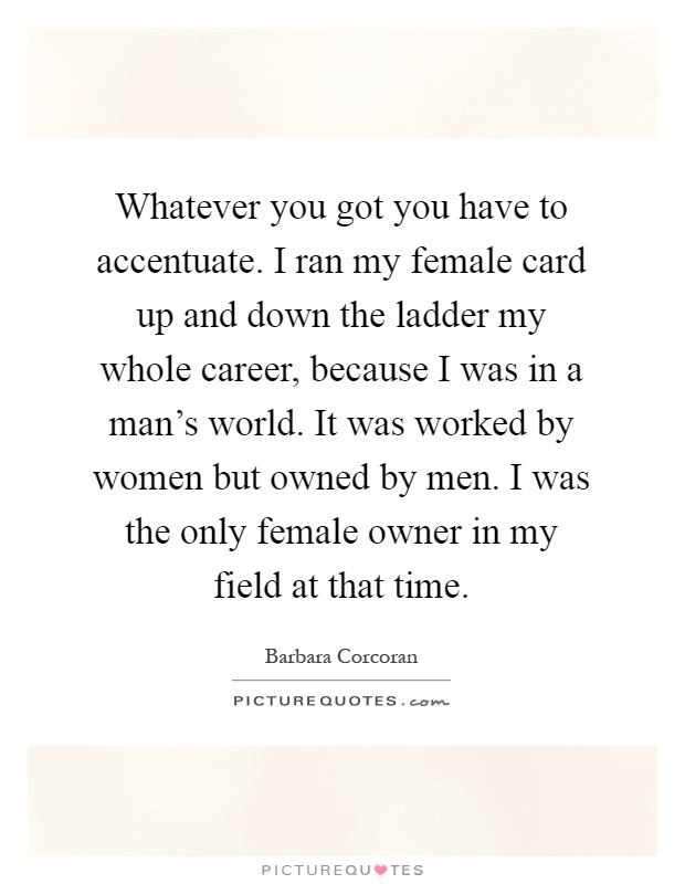Whatever you got you have to accentuate. I ran my female card up and down the ladder my whole career, because I was in a man's world. It was worked by women but owned by men. I was the only female owner in my field at that time Picture Quote #1