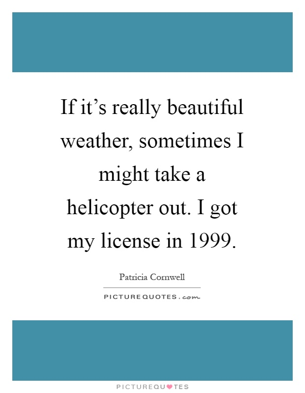 If it's really beautiful weather, sometimes I might take a helicopter out. I got my license in 1999 Picture Quote #1