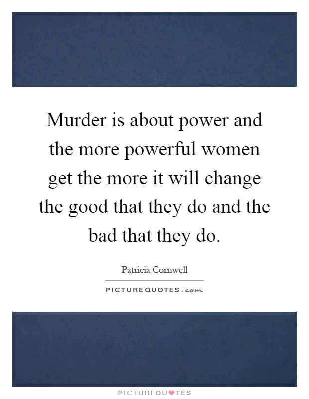 Murder is about power and the more powerful women get the more it will change the good that they do and the bad that they do Picture Quote #1