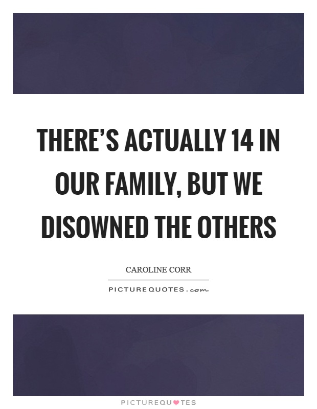 There's actually 14 in our family, but we disowned the others Picture Quote #1