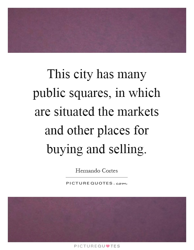 This city has many public squares, in which are situated the markets and other places for buying and selling Picture Quote #1
