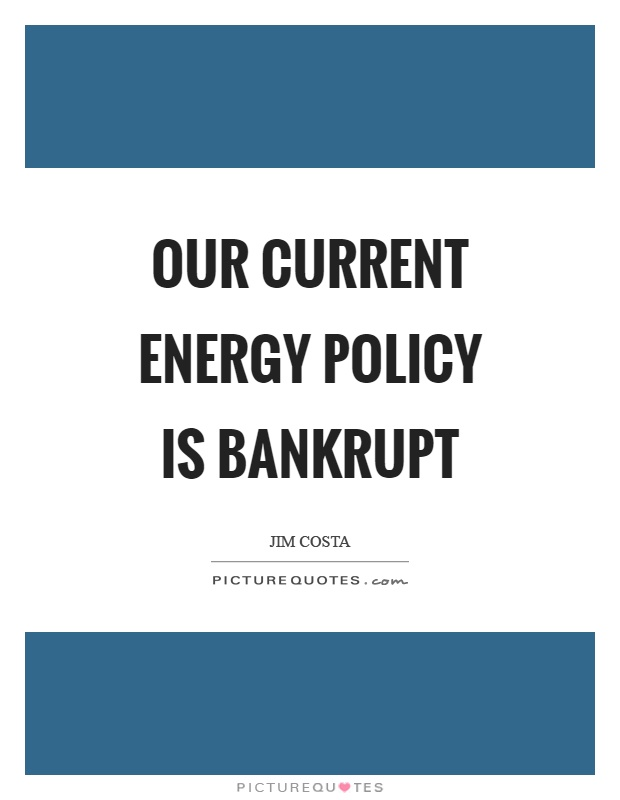 Our current energy policy is bankrupt Picture Quote #1