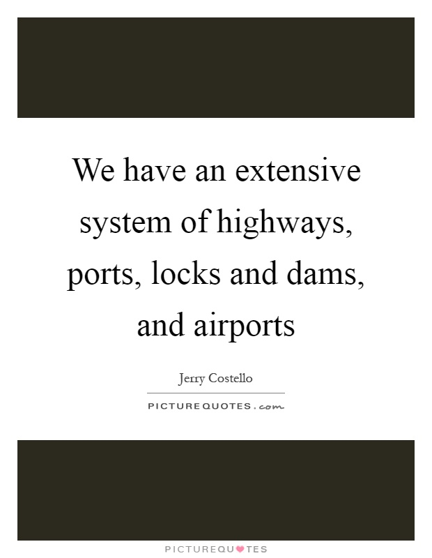 We have an extensive system of highways, ports, locks and dams, and airports Picture Quote #1