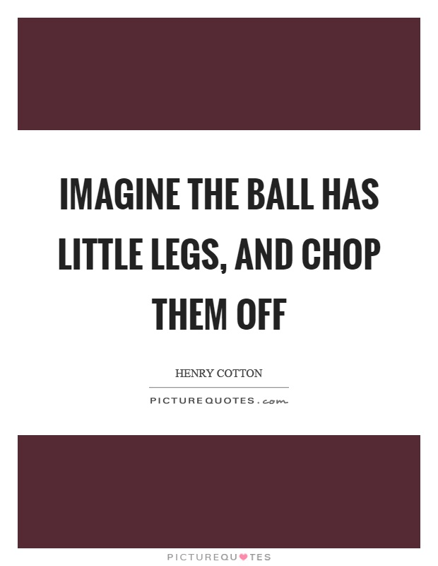 Imagine the ball has little legs, and chop them off Picture Quote #1
