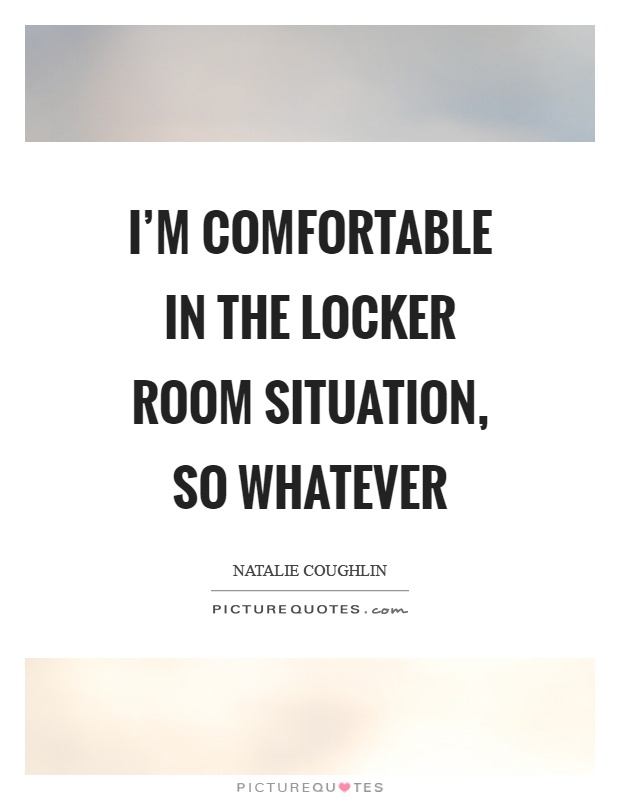 I'm comfortable in the locker room situation, so whatever Picture Quote #1
