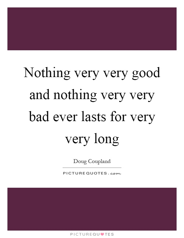 Nothing very very good and nothing very very bad ever lasts for very very long Picture Quote #1