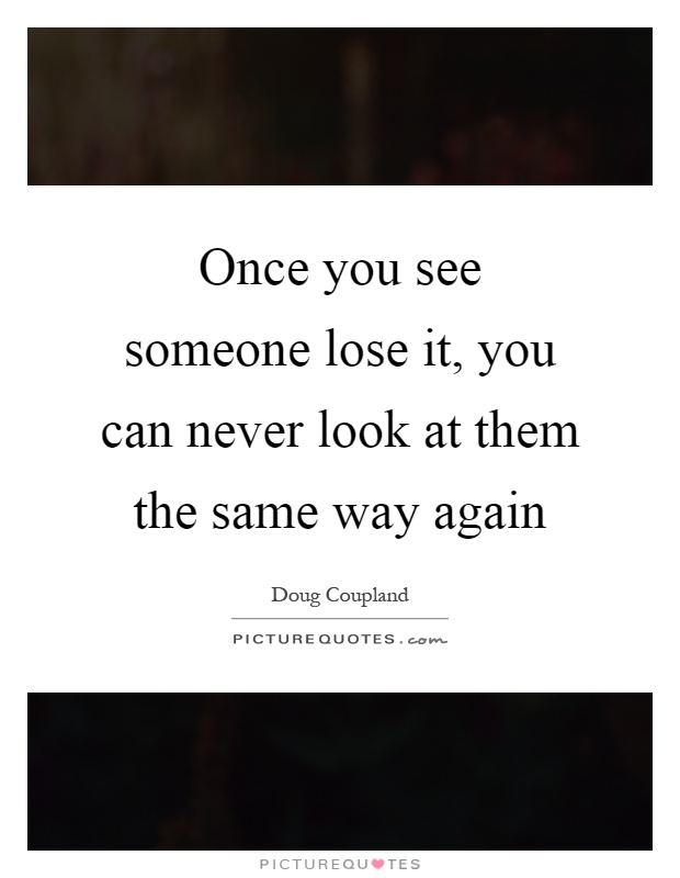 Once you see someone lose it, you can never look at them the same way again Picture Quote #1