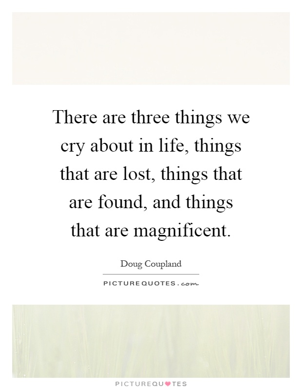 There are three things we cry about in life, things that are lost, things that are found, and things that are magnificent Picture Quote #1