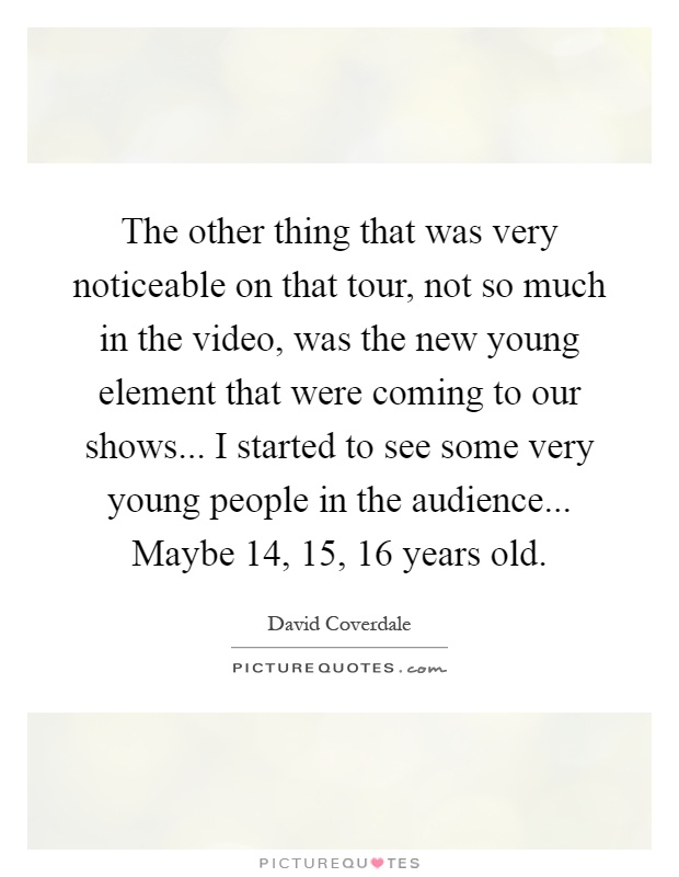 The other thing that was very noticeable on that tour, not so much in the video, was the new young element that were coming to our shows... I started to see some very young people in the audience... Maybe 14, 15, 16 years old Picture Quote #1