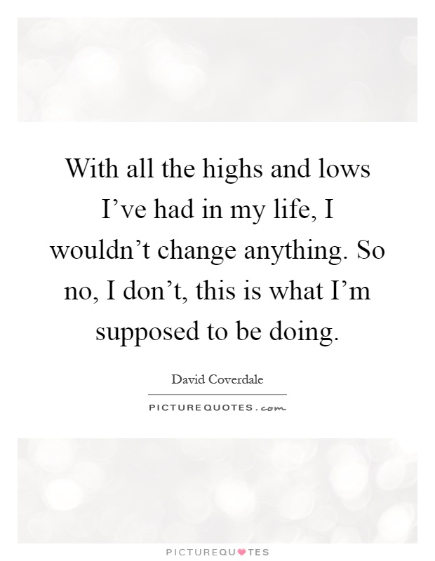 With all the highs and lows I've had in my life, I wouldn't change anything. So no, I don't, this is what I'm supposed to be doing Picture Quote #1