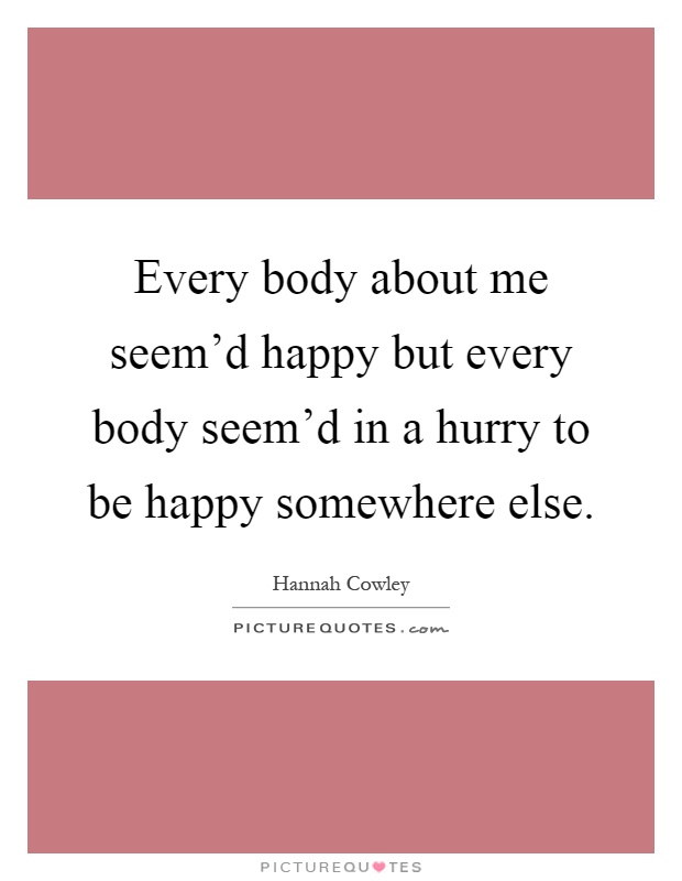 Every body about me seem'd happy but every body seem'd in a hurry to be happy somewhere else Picture Quote #1