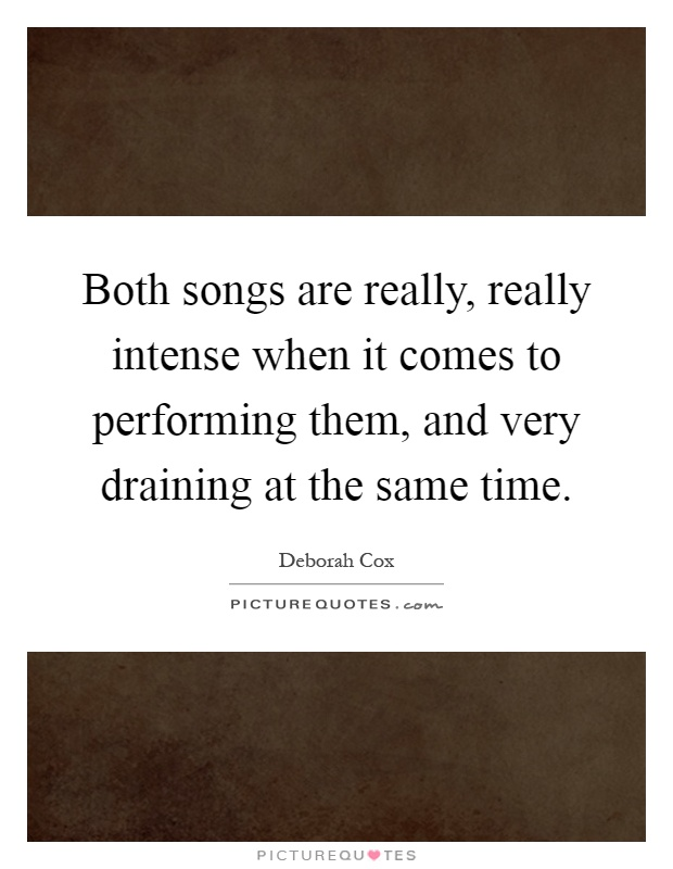 Both songs are really, really intense when it comes to performing them, and very draining at the same time Picture Quote #1
