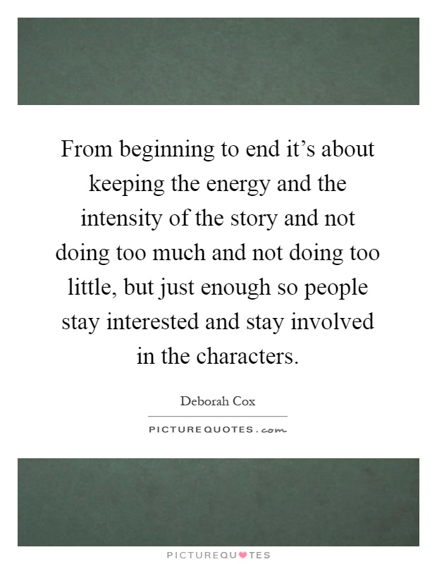 From beginning to end it's about keeping the energy and the intensity of the story and not doing too much and not doing too little, but just enough so people stay interested and stay involved in the characters Picture Quote #1